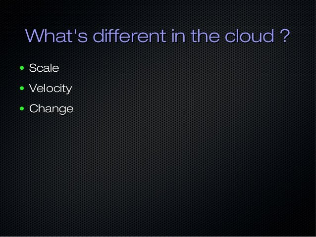 What's different in the cloud ?What's different in the cloud ? ● ScaleScale ● VelocityVelocity ● ChangeChange
