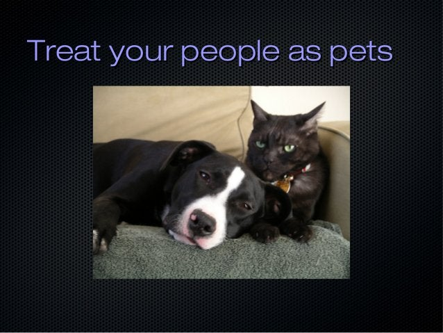 Treat your people as petsTreat your people as pets