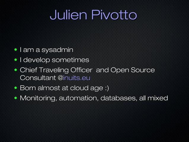 Julien PivottoJulien Pivotto ● I am a sysadminI am a sysadmin ● I develop sometimesI develop sometimes ● Chief Traveling O...