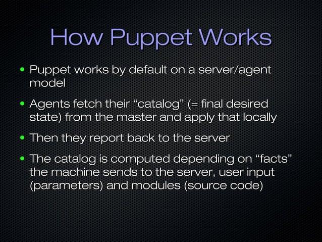 How Puppet WorksHow Puppet Works ● Puppet works by default on a server/agentPuppet works by default on a server/agent mode...