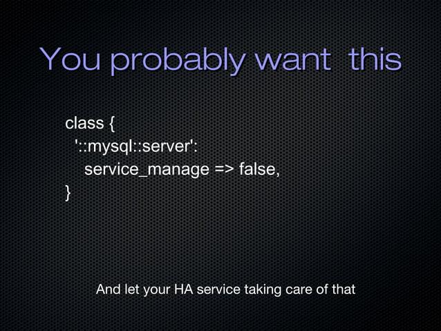 You probably want thisYou probably want this class { '::mysql::server': service_manage => false, } And let your HA service...