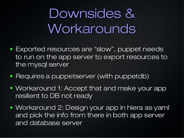 """Downsides &Downsides & WorkaroundsWorkarounds ● Exported resources are """"slow"""", puppet needsExported resources are """"slow"""", ..."""
