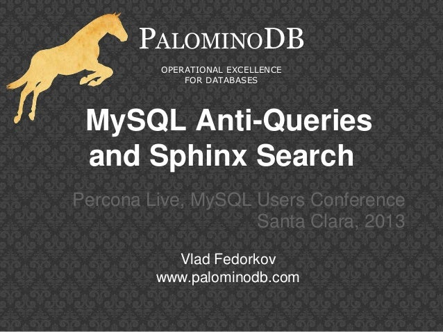 MySQL Anti-Queriesand Sphinx SearchPercona Live, MySQL Users ConferenceSanta Clara, 2013PALOMINODBOPERATIONAL EXCELLENCEFO...