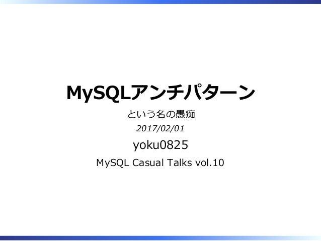 MySQLアンチパターン という名の愚痴 2017/02/01 yoku0825 MySQL Casual Talks vol.10