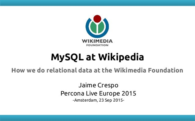 MySQL at Wikipedia How we do relational data at the Wikimedia Foundation Jaime Crespo Percona Live Europe 2015 -Amsterdam,...