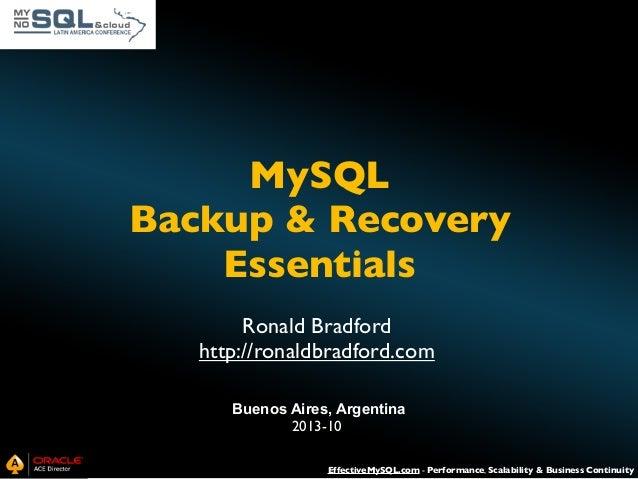 MySQL Backup & Recovery Essentials Ronald Bradford http://ronaldbradford.com Buenos Aires, Argentina 2013-10 EffectiveMySQ...
