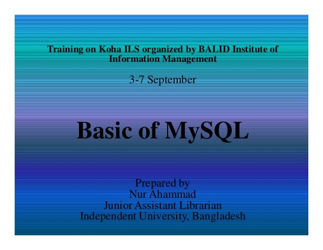 Training on Koha ILS organized by BALID Institute of Information Management 3-7 September Basic of MySQL Prepared by Nur A...
