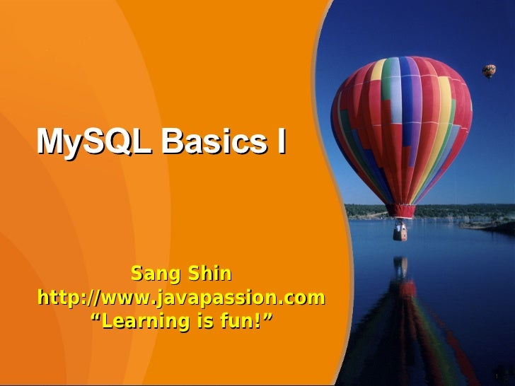 "MySQL Basics I         Sang Shinhttp://www.javapassion.com     ""Learning is fun!""                             1"