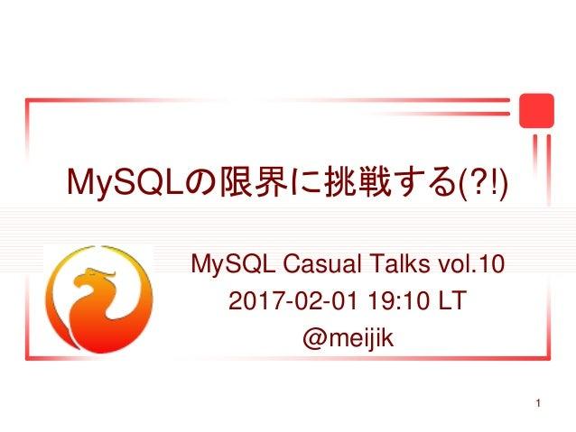 1 MySQLの限界に挑戦する(?!) MySQL Casual Talks vol.10 2017-02-01 19:10 LT @meijik