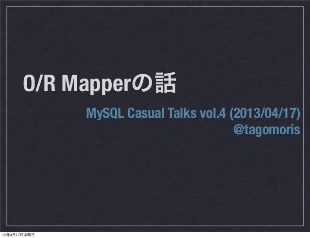 O/R Mapperの話MySQL Casual Talks vol.4 (2013/04/17)@tagomoris13年4月17日水曜日