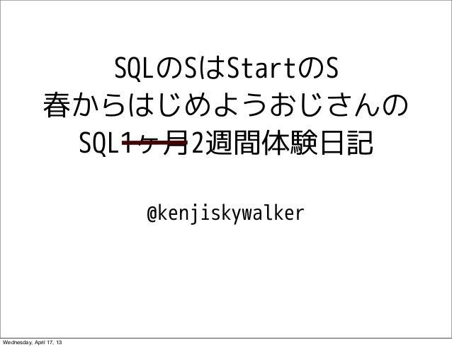 SQLのSはStartのS               春からはじめようおじさんの                SQL1ヶ月2週間体験日記                          @kenjiskywalkerWednesday, ...
