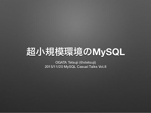 超小規模環境のMySQL OGATA Tetsuji (@xtetsuji) 2015/11/20 MySQL Casual Talks Vol.8