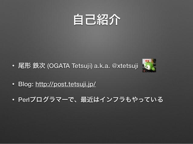 自己紹介 • 尾形 鉄次 (OGATA Tetsuji) a.k.a. @xtetsuji • Blog: http://post.tetsuji.jp/ • Perlプログラマーで、最近はインフラもやっている