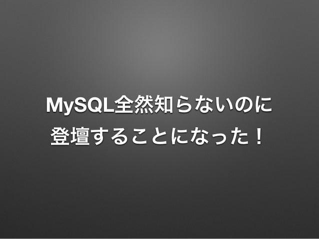 MySQL全然知らないのに 登壇することになった!