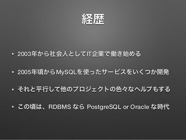 経歴 • 2003年から社会人としてIT企業で働き始める • 2005年頃からMySQLを使ったサービスをいくつか開発 • それと平行して他のプロジェクトの色々なヘルプもする • この頃は、RDBMS なら PostgreSQL or Orac...