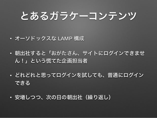 とあるガラケーコンテンツ • オーソドックスな LAMP 構成 • 朝出社すると「おがたさん、サイトにログインできませ ん!」という慌てた企画担当者 • どれどれと思ってログインを試しても、普通にログイン できる • 安 しつつ、次の日の朝出社...