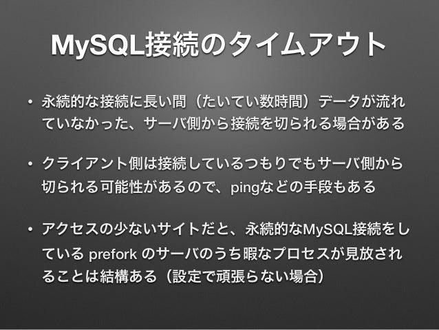 MySQL接続のタイムアウト • 永続的な接続に長い間(たいてい数時間)データが流れ ていなかった、サーバ側から接続を切られる場合がある • クライアント側は接続しているつもりでもサーバ側から 切られる可能性があるので、pingなどの手段もある...