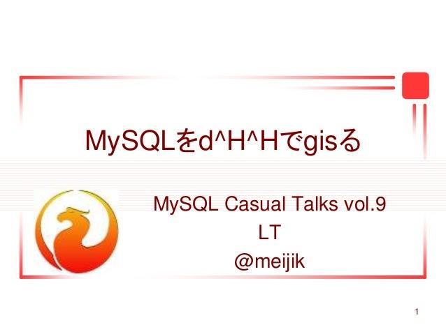 1 MySQLをd^H^Hでgisる MySQL Casual Talks vol.9 LT @meijik