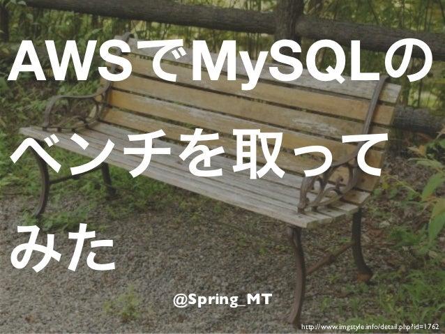 AWSでMySQLのベンチを取ってみた     @Spring_MT                  http://www.imgstyle.info/detail.php?id=1762
