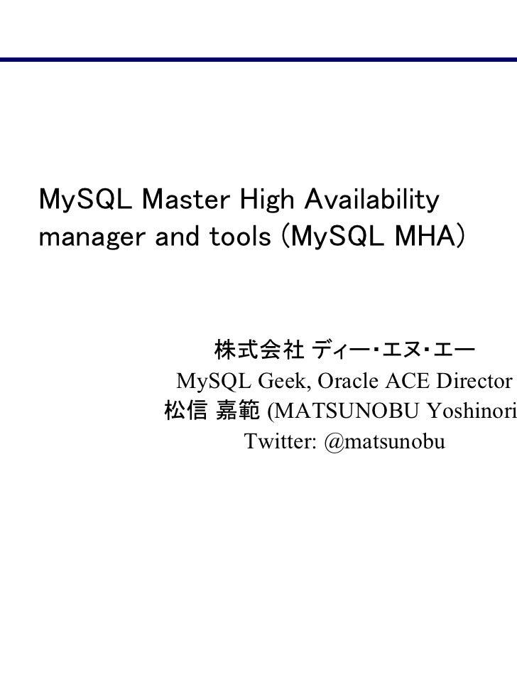 MySQL Master High Availabilitymanager and tools (MySQL MHA)           株式会社 ディー・エヌ・エー         MySQL Geek, Oracle ACE Direct...