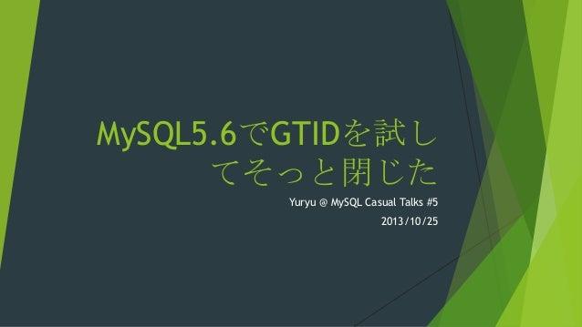 MySQL5.6でGTIDを試し てそっと閉じた Yuryu @ MySQL Casual Talks #5 2013/10/25