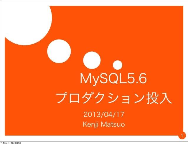 MySQL5.6              プロダクション投入                2013/04/17                Kenji Matsuo                               113年4月...