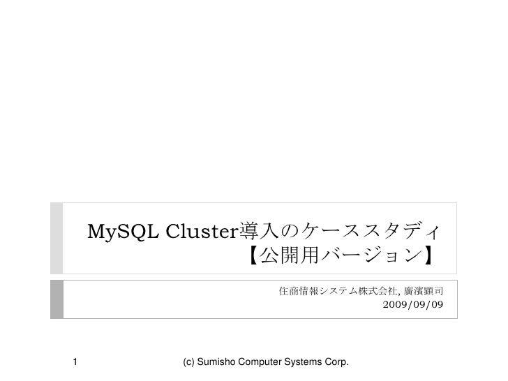 MySQL Cluster導入のケーススタディ【公開用バージョン】<br />住商情報システム株式会社, 廣濱顕司 <br />2009/09/09<br />1<br />(c) Sumisho Computer Systems Corp.<...
