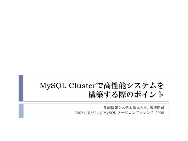 MySQL Clusterで高性能システムを            構築する際のポイント                     住商情報システム株式会社, 廣濱顕司       2008/10/31, @ MySQL ユーザコンファレンス 2...