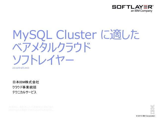 © 2015 IBM Corporation MySQL Cluster に適した ベアメタルクラウド ソフトレイヤー2016年6月24日 日本IBM株式会社 クラウド事業統括 テクニカルサービス 本資料は、発表者によって準備された資料であり ...