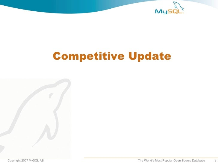 Competitive UpdateCopyright 2007 MySQL AB               The World's Most Popular Open Source Database   1