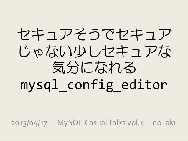 セキュアそうでセキュア じゃない少しセキュアな     気分になれる mysql_config_editor2013/04/17   MySQL Casual Talks vol.4 do_aki