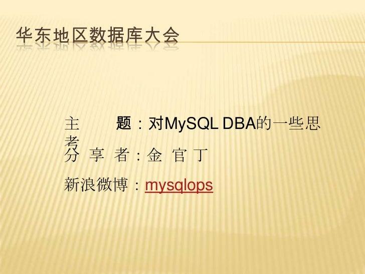 华东地区数据库大会  主   题:对MySQL DBA的一些思  考  分 享 者:金 官 丁  新浪微博:mysqlops