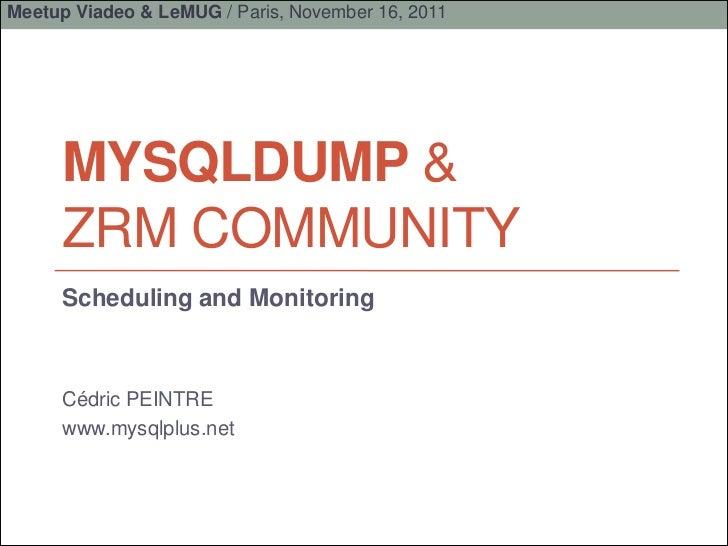 Meetup Viadeo & LeMUG / Paris, November 16, 2011     MYSQLDUMP &     ZRM COMMUNITY     Scheduling and Monitoring     Cédri...
