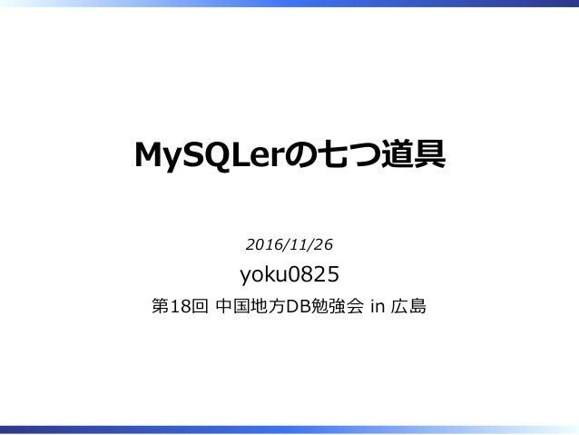 MySQLerの七つ道具 2016/11/26 yoku0825 第18回 中国地⽅DB勉強会 in 広島