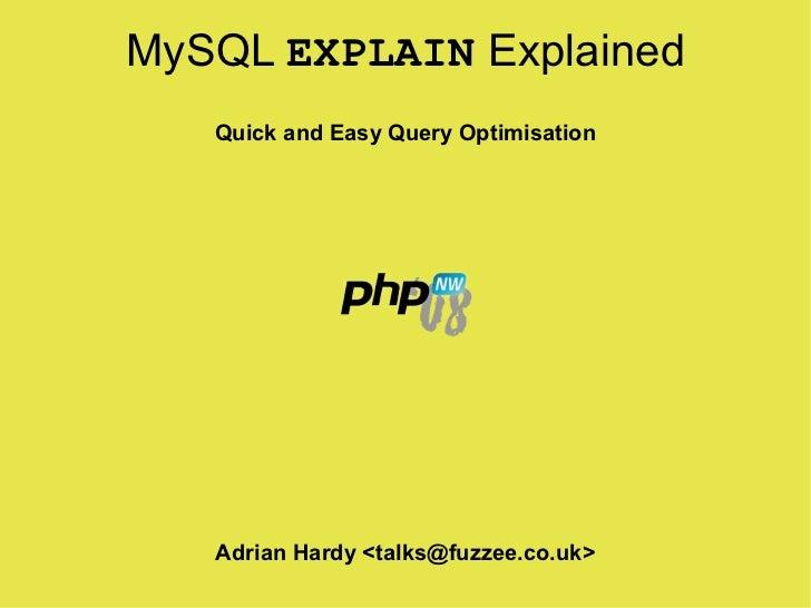 MySQL EXPLAIN Explained    Quick and Easy Query Optimisation        Adrian Hardy <talks@fuzzee.co.uk>