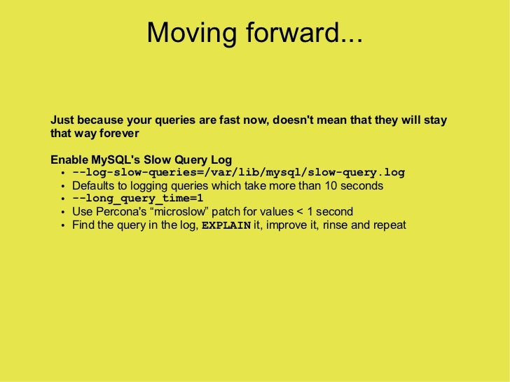 Moving forward...  Just because your queries are fast now, doesn't mean that they will stay that way forever  Enable MySQL...