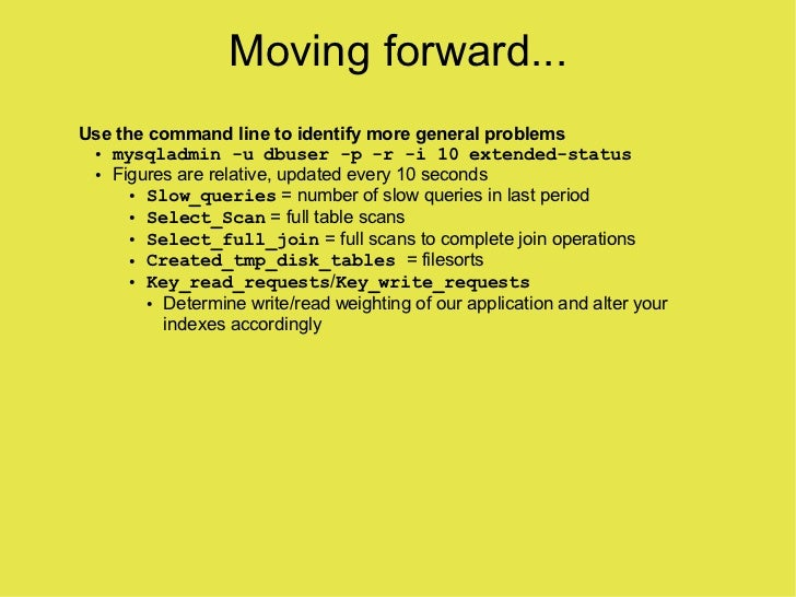 Moving forward... Use the command line to identify more general problems  ● mysqladmin -u dbuser -p -r -i 10 extended-stat...