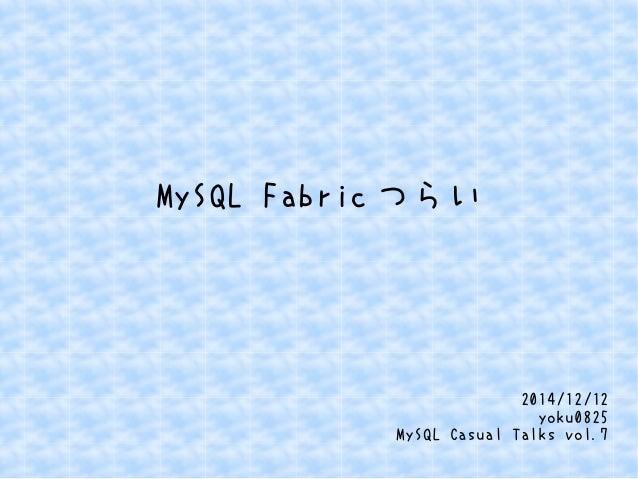 MySQL Fabricつらい  2014/12/12  yoku0825  MySQL Casual Talks vol.7