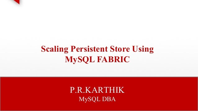 Scaling Persistent Store Using  MySQL FABRIC  P.R.KARTHIK  MySQL DBA