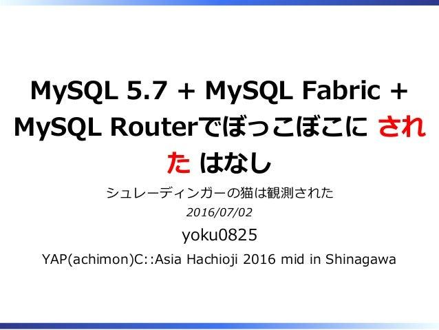 MySQL 5.7 + MySQL Fabric + MySQL Routerでぼっこぼこに され た はなし シュレーディンガーの猫は観測された 2016/07/02 yoku0825 YAP(achimon)C::Asia Hachioji...