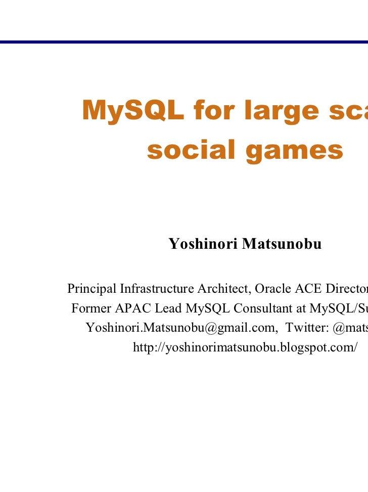 MySQL for large scale     social games                 Yoshinori MatsunobuPrincipal Infrastructure Architect, Oracle ACE D...