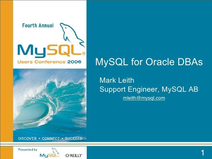 MySQL for Oracle DBAs Mark Leith Support Engineer, MySQL AB       mleith@mysql.com                                  1