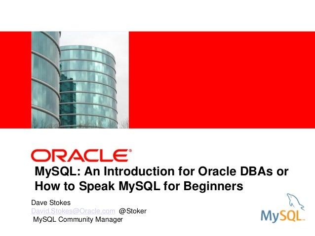 <Insert Picture Here> MySQL: An Introduction for Oracle DBAs or How to Speak MySQL for Beginners Dave Stokes David.Stokes@...