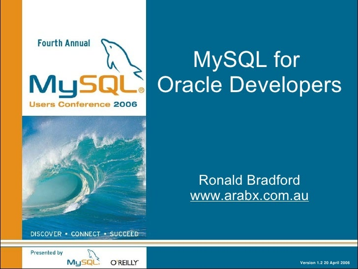 MySQL for Oracle Developers        Ronald Bradford    www.arabx.com.au                     Version 1.2 20 April 2006