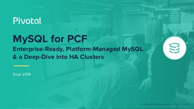 © Copyright 2017 Pivotal Software, Inc. All rights Reserved. Version 1.0 Sept 2019 MySQL for PCF Enterprise-Ready, Platfor...