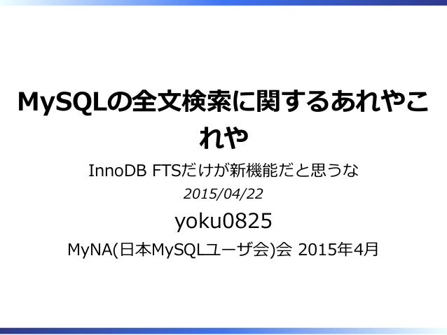 MySQLの全⽂検索に関するあれやこ れや InnoDB FTSだけが新機能だと思うな 2015/04/22 yoku0825 MyNA(⽇本MySQLユーザ会)会 2015年4⽉
