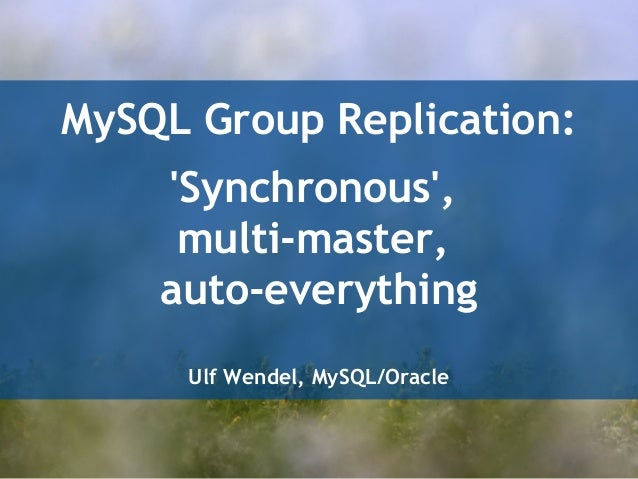 MySQL Group Replication:  'Synchronous',  multi-master,  auto-everything  Ulf Wendel, MySQL/Oracle