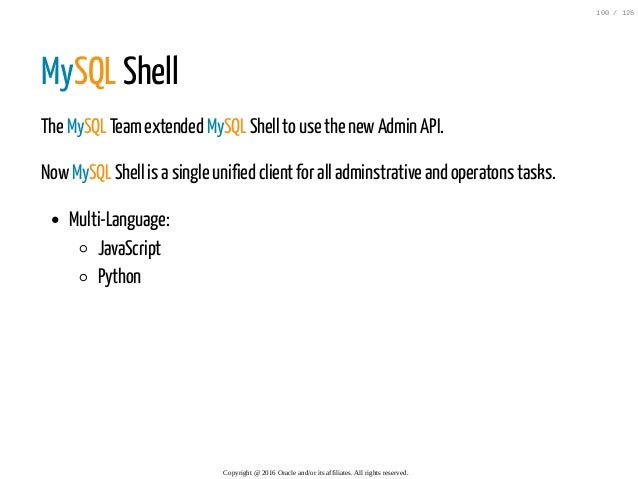 MySQL Shell The MySQL Teamextended MySQL Shell to use the newAdmin API. NowMySQL Shell is a single unified client for all ...