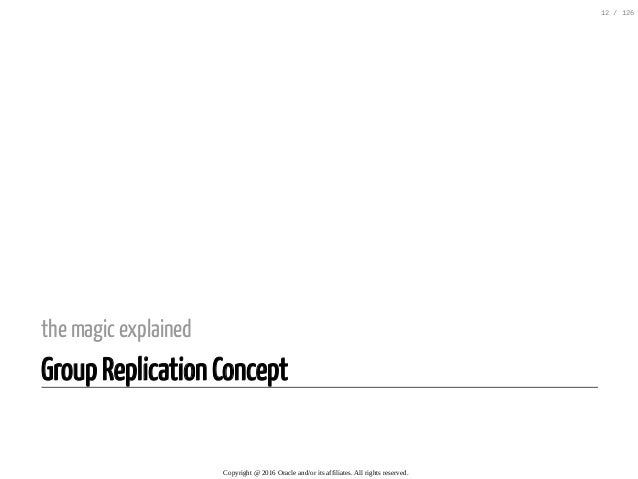the magic explained Group Replication Concept Copyright@2016Oracleand/oritsaffiliates.Allrightsreserved. 12/126