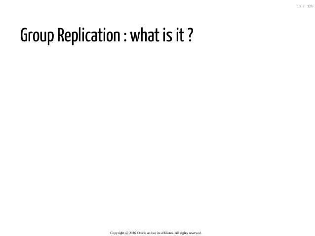 Group Replication : what is it ? Copyright@2016Oracleand/oritsaffiliates.Allrightsreserved. 13/126